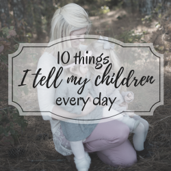 10 Things I Tell My Children Every Day