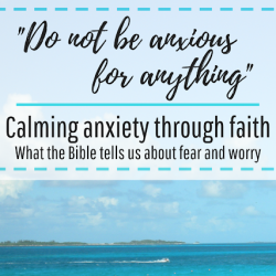 """Do not be anxious for anything"" – Calming Anxiety Through Faith"